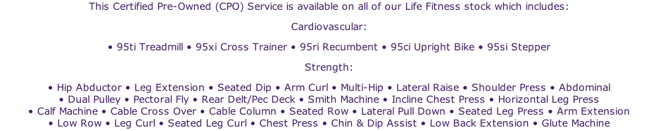 This Certified Pre-Owned (CPO) Service is available on all of our Life Fitness stock which includes:Cardiovascular: • 95ti Treadmill • 95xi Cross Trainer • 95ri Recumbent • 95ci Upright Bike • 95si Stepper Strength: • Hip Abductor • Leg Extension • Seated Dip • Arm Curl • Multi-Hip • Lateral Raise • Shoulder Press • Abdominal • Dual Pulley • Pectoral Fly • Rear Delt/Pec Deck • Smith Machine • Incline Chest Press • Horizontal Leg Press • Calf Machine • Cable Cross Over • Cable Column • Seated Row • Lateral Pull Down • Seated Leg Press • Arm Extension • Low Row • Leg Curl • Seated Leg Curl • Chest Press • Chin & Dip Assist • Low Back Extension • Glute Machine