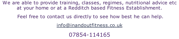 We are able to provide training, classes, regimes, nutritional advice etc at your home or at a Redditch based Fitness Establishment.  Feel free to contact us directly to see how best he can help. info@inandoutfitness.co.uk 07854-114165