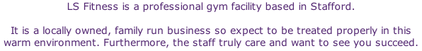 LS Fitness is a professional gym facility based in Stafford.