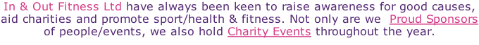 In & Out Fitness Ltd have always been keen to raise awareness for good causes, aid charities and promote sport/health & fitness. Not only are we  Proud Sponsors of people/events, we also hold Charity Events throughout the year.