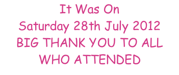 It Was On Saturday 28th July 2012 BIG THANK YOU TO ALL WHO ATTENDED