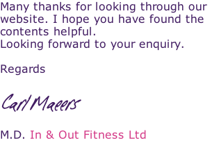 Many thanks for looking through our website. I hope you have found the contents helpful. Looking forward to your enquiry.  Regards  Carl Maeers  M.D. In & Out Fitness Ltd  Mr Carl Maeers