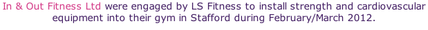 In & Out Fitness Ltd were engaged by LS Fitness to install strength and cardiovascular equipment into their gym in Stafford during February/March 2012.
