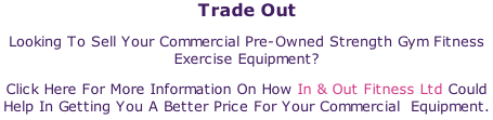 Trade Out Looking To Sell Your Commercial Pre-Owned Strength Gym Fitness Exercise Equipment? Click Here For More Information On How In & Out Fitness Ltd Could Help In Getting You A Better Price For Your Commercial  Equipment.